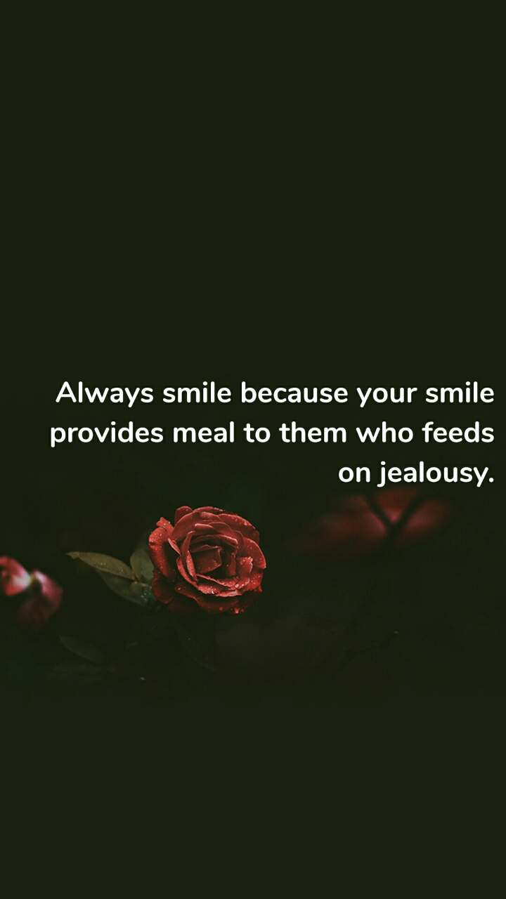 Always smile because your smile provides meal to them who feeds on jealousy.