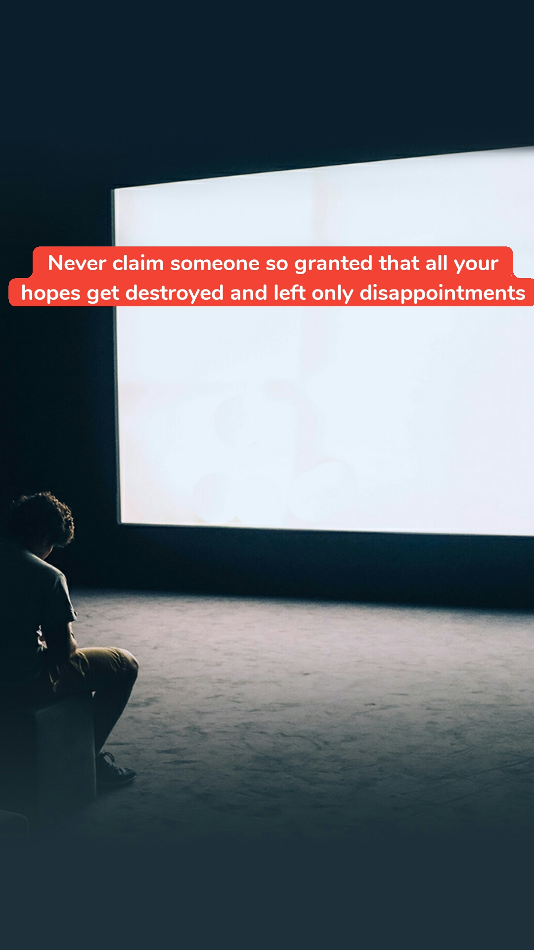 Never claim someone so granted that all your hopes get destroyed and left only disappointments