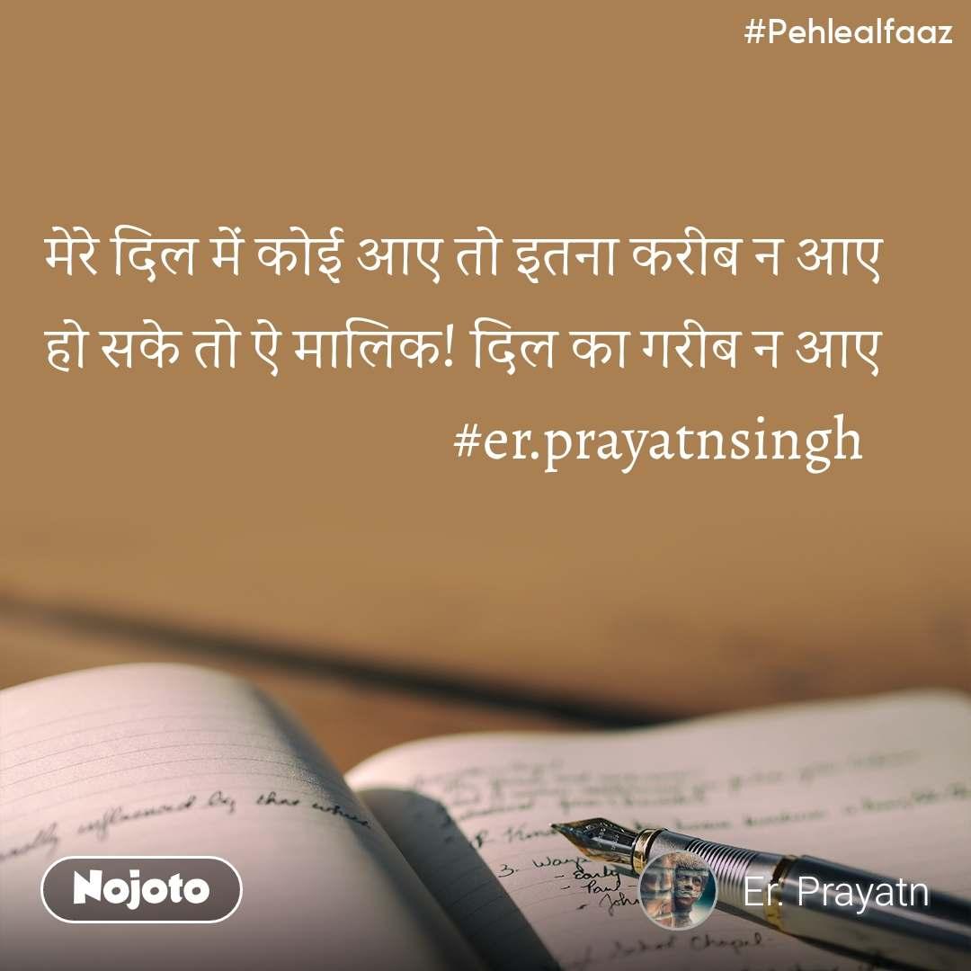 #Pehlealfaaz  मेरे दिल में कोई आए तो इतना करीब न आए हो सके तो ऐ मालिक! दिल का गरीब न आए                                    #er.prayatnsingh