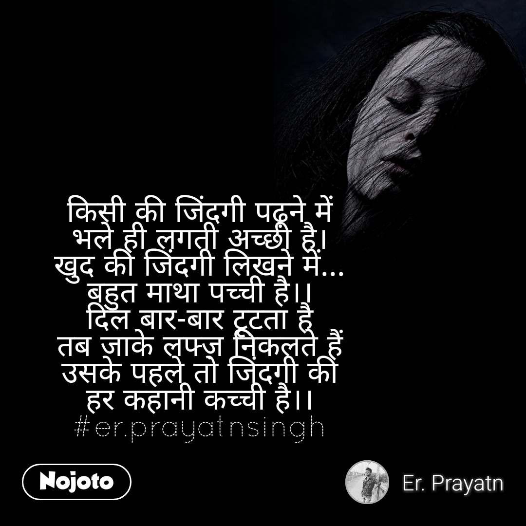 किसी की जिंदगी पढ़ने में भले ही लगती अच्छी है। खुद की जिंदगी लिखने में... बहुत माथा पच्ची है।। दिल बार-बार टूटता है तब जाके लफ्ज़ निकलते हैं उसके पहले तो जिंदगी की हर कहानी कच्ची है।। #er.prayatnsingh