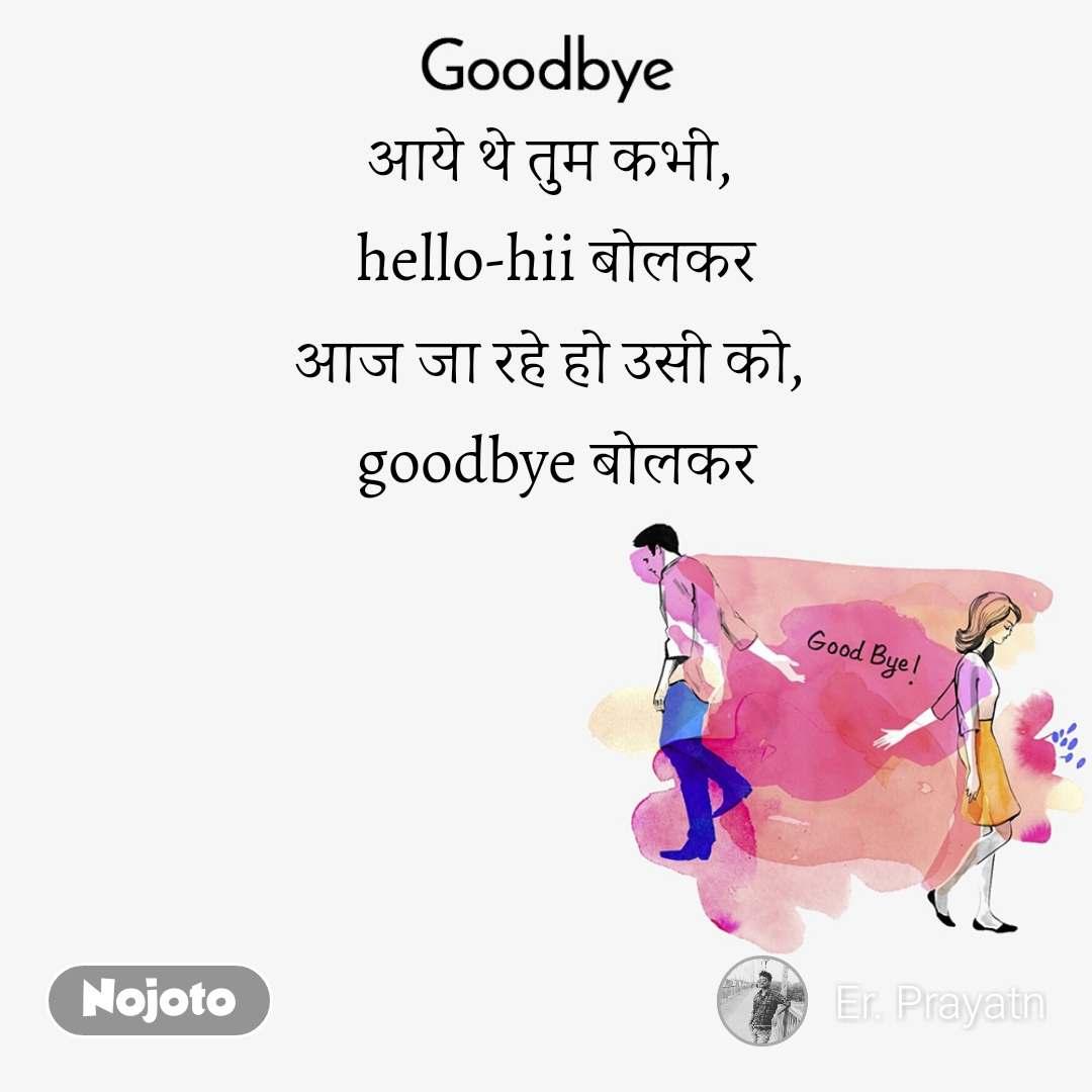 Goodbye आये थे तुम कभी,  hello-hii बोलकर आज जा रहे हो उसी को,  goodbye बोलकर