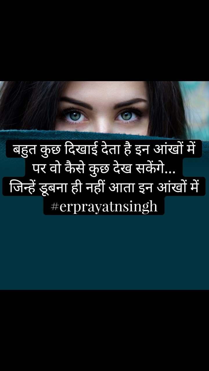 बहुत कुछ दिखाई देता है इन आंखों में पर वो कैसे कुछ देख सकेंगे... जिन्हें डूबना ही नहीं आता इन आंखों में #erprayatnsingh