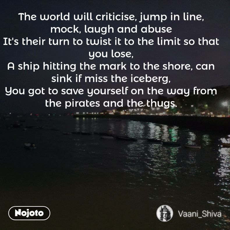 The world will criticise, jump in line, mock, laugh and abuse It's their turn to twist it to the limit so that you lose, A ship hitting the mark to the shore, can sink if miss the iceberg, You got to save yourself on the way from the pirates and the thugs.