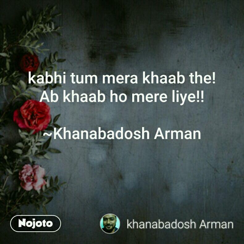 kabhi tum mera khaab the! Ab khaab ho mere liye!!  ~Khanabadosh Arman