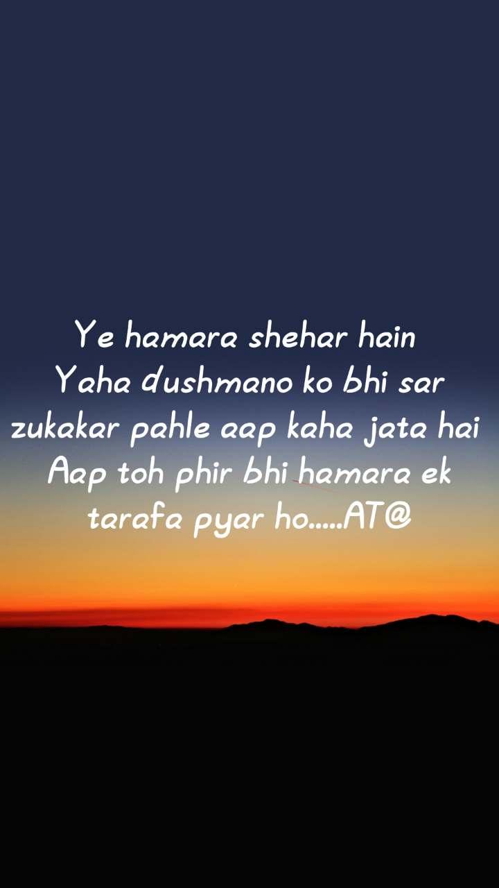 Ye hamara shehar hain  Yaha dushmano ko bhi sar zukakar pahle aap kaha jata hai  Aap toh phir bhi hamara ek tarafa pyar ho.....AT@