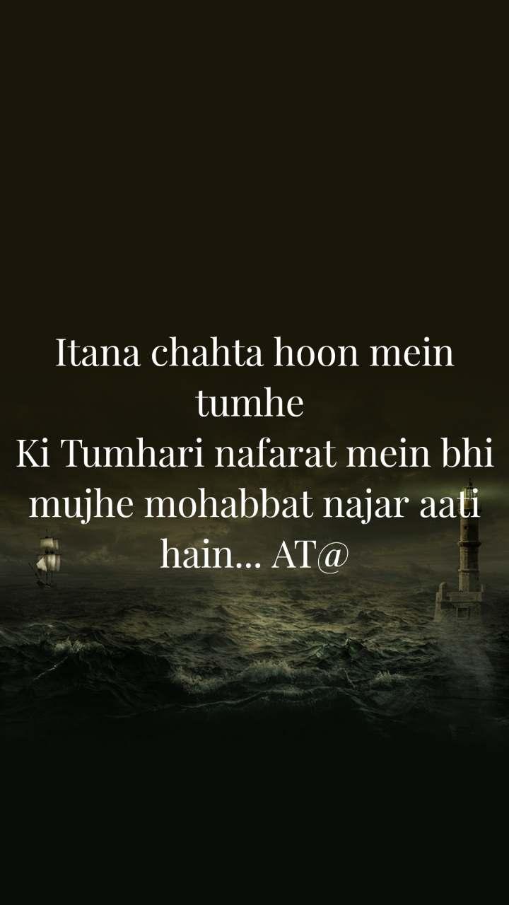 Itana chahta hoon mein tumhe  Ki Tumhari nafarat mein bhi mujhe mohabbat najar aati hain... AT@