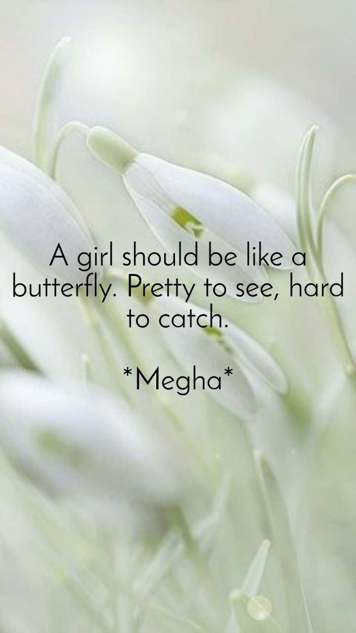 A girl should be like a butterfly. Pretty to see, hard to catch.  *Megha*