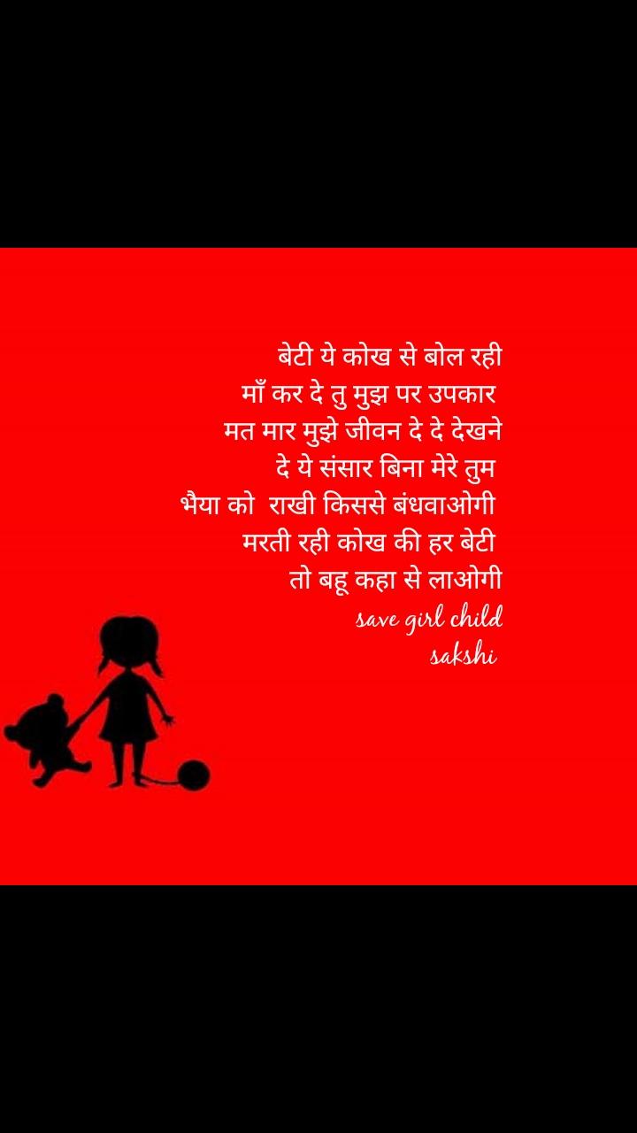 बेटी ये कोख से बोल रही  माँ कर दे तु मुझ पर उपकार                  मत मार मुझे जीवन दे दे देखने       दे ये संसार बिना मेरे तुम  भैया को  राखी किससे बंधवाओगी  मरती रही कोख की हर बेटी  तो बहू कहा से लाओगी save girl child sakshi