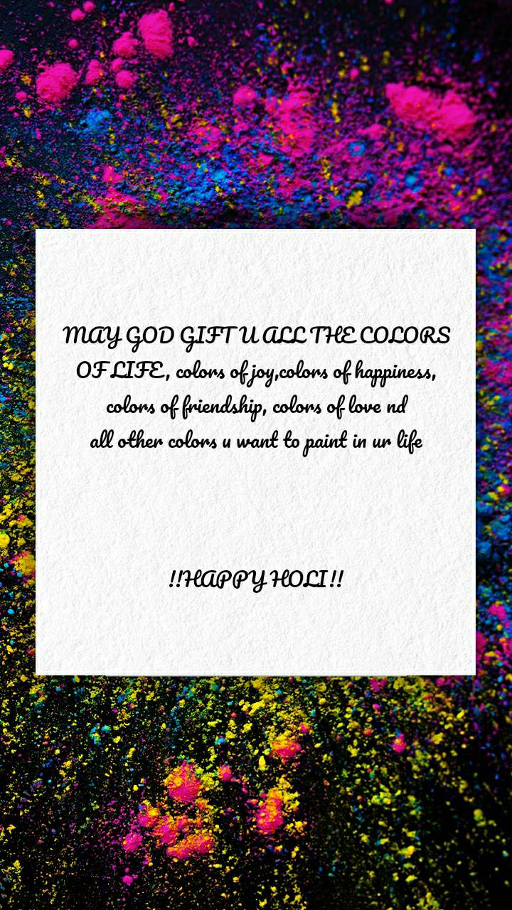 MAY GOD GIFT U ALL THE COLORS OF LIFE, colors of joy,colors of happiness, colors of friendship, colors of love nd all other colors u want to paint in ur life    !!HAPPY HOLI!!