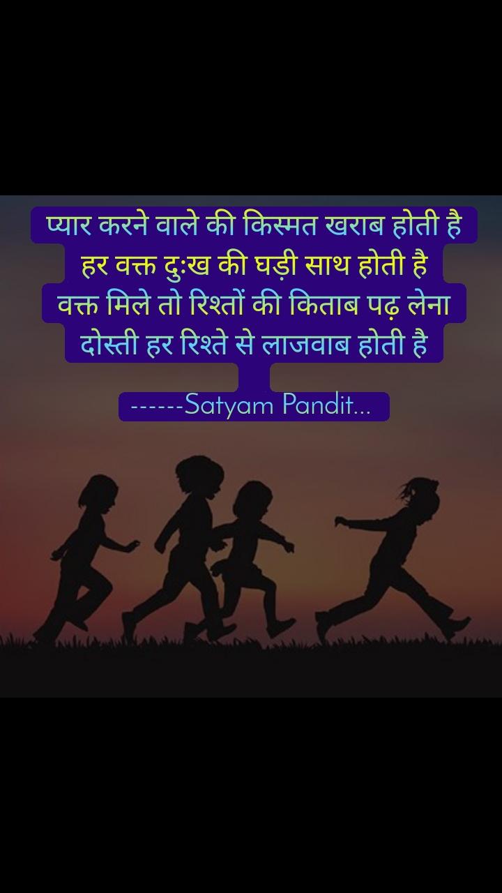 प्यार करने वाले की किस्मत खराब होती है हर वक्त दुःख की घड़ी साथ होती है वक्त मिले तो रिश्तों की किताब पढ़ लेना दोस्ती हर रिश्ते से लाजवाब होती है  ------Satyam Pandit...