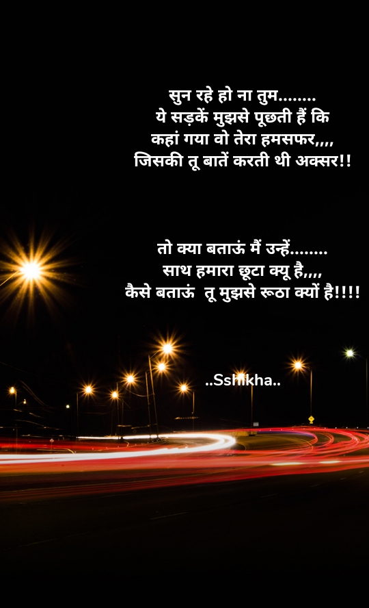 सुन रहे हो ना तुम........ ये सड़कें मुझसे पूछती हैं कि कहां गया वो तेरा हमसफर,,,, जिसकी तू बातें करती थी अक्सर!!    तो क्या बताऊं मैं उन्हें........ साथ हमारा छूटा क्यू है,,,, कैसे बताऊं  तू मुझसे रूठा क्यों है!!!!    ..Sshikha..