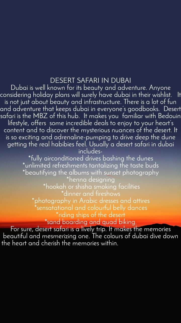 DESERT SAFARI IN DUBAI Dubai is well known for its beauty and adventure. Anyone considering holiday plans will surely have dubai in their wishlist.   It is not just about beauty and infrastructure. There is a lot of fun and adventure that keeps dubai in everyone's goodbooks.  Desert safari is the MBZ of this hub.  It makes you  familiar with Bedouin lifestyle, offers  some incredible deals to enjoy to your heart's content and to discover the mysterious nuances of the desert. It is so exciting and adrenaline-pumping to drive deep the dune getting the real habibies feel. Usually a desert safari in dubai includes- *fully airconditioned drives bashing the dunes *unlimited refreshments tantalizing the taste buds *beautifying the albums with sunset photography *henna designing  *hookah or shisha smoking facilities *dinner and fireshows *photography in Arabic dresses and attires *sensatational and colourful belly dances *riding ships of the desert *sand boarding and quad biking. For sure, desert safari is a lively trip. It makes the memories beautiful and mesmerizing one. The colours of dubai dive down to the heart and cherish the memories within.