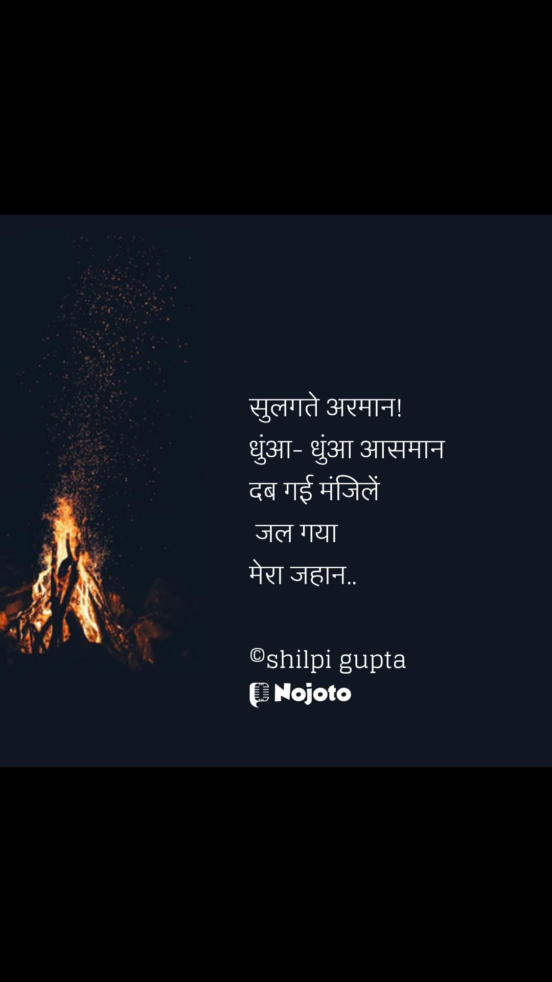Jalan quotes सुलगते अरमान! धुंआ- धुंआ आसमान  दब गई मंजिलें   जल गया  मेरा जहान..  ©shilpi gupta