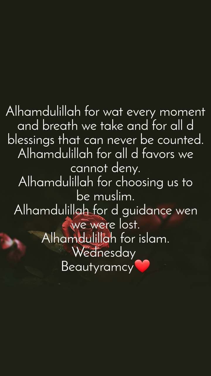 Alhamdulillah for wat every moment and breath we take and for all d blessings that can never be counted. Alhamdulillah for all d favors we cannot deny. Alhamdulillah for choosing us to be muslim. Alhamdulillah for d guidance wen we were lost. Alhamdulillah for islam. Wednesday  Beautyramcy❤