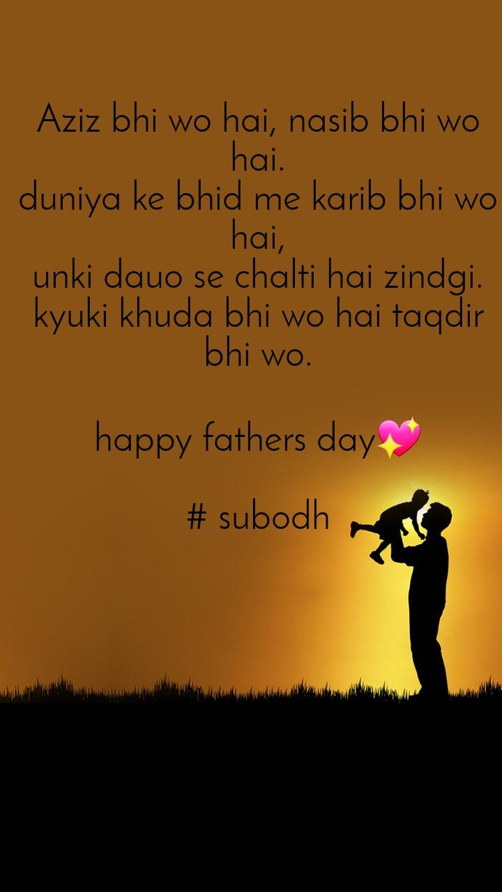 Aziz bhi wo hai, nasib bhi wo hai. duniya ke bhid me karib bhi wo hai, unki dauo se chalti hai zindgi. kyuki khuda bhi wo hai taqdir bhi wo.  happy fathers day💖  # subodh