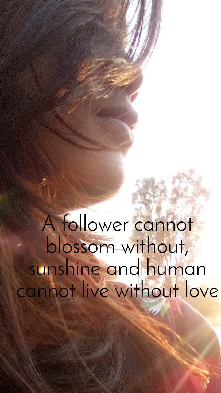 A follower cannot blossom without, sunshine and human cannot live without love