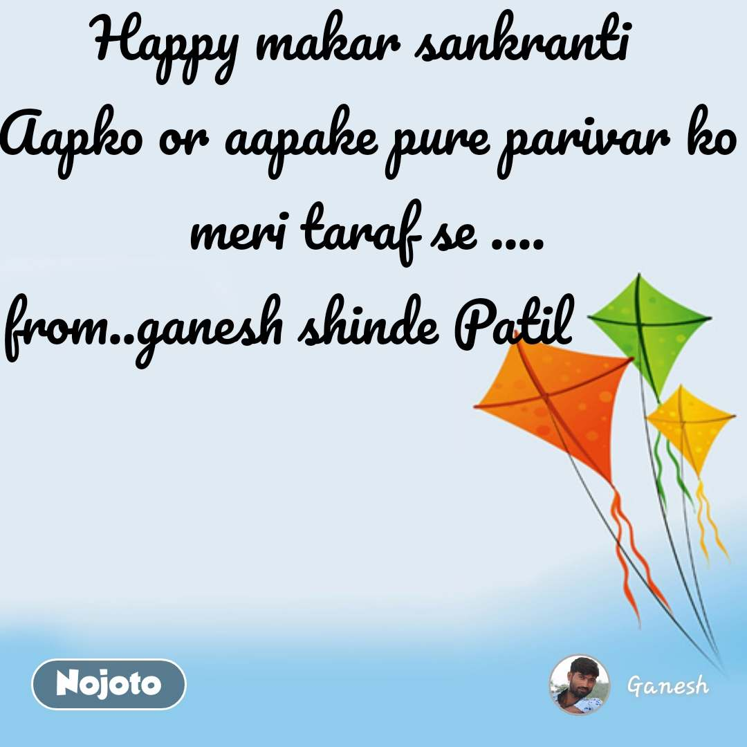 Happy makar sankranti  Aapko or aapake pure parivar ko meri taraf se .... from..ganesh shinde Patil             #NojotoQuote