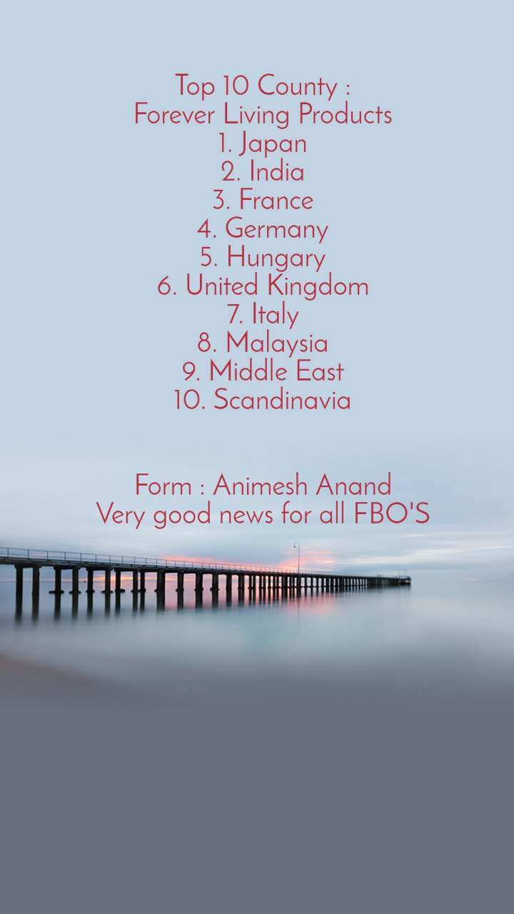 Top 10 County : Forever Living Products 1. Japan 2. India 3. France 4. Germany 5. Hungary 6. United Kingdom 7. Italy 8. Malaysia 9. Middle East 10. Scandinavia   Form : Animesh Anand Very good news for all FBO'S