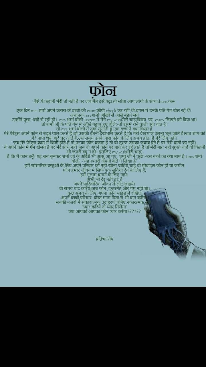 """फ़ोन वैसे ये कहानी मेरी तो नहीं है पर जब मैंने इसे पढ़ा तो सोचा आप लोगो के साथ share करू  एक दिन mrs शर्मा अपने क्लास के बच्चो की examकॉपी check कर रही थी,बगल में उनके पति गेम खेल रहे थे।  अचानक mrs शर्मा आँखों से आसूं बहने लगे उन्होंने पूछा:-क्यों रो रही हो।  mrs शर्मा बोली:-exam में मैंने my wish(मेरी चाह)विषय  पर  essay लिखने को दिया था। तो शर्मा जी के पति गेम में आँखे गढ़ाए हुए बोले:-तो इसमें रोने वाली क्या बात है। तो mrs शर्मा बोली मैं तुम्हे सुनाती हूँ एक बच्चे ने क्या लिखा है मेरे पैरेंट्स अपने फ़ोन से बहुत प्यार करते है।वो उसकी इतनी देखभाल करते है कि मेरी देखभाल करना भूल जाते है।जब शाम को मेरे पापा थके हारे घर आते है,उस समय उनके पास फ़ोन के लिए समय होता है मेरे लिए नही। जब मेरे पैरेंट्स काम में बिजी होते है तो उनका फ़ोन बजता है तो वो तुरन्त उसका जवाब देते है पर मेरी बातों का नही। बे अपने फ़ोन में गेम खेलते है पर मेरे साथ नहीं।जब वो अपने फ़ोन पर बात कर रहे होते है तो मेरी बात नही सुनते चाहे वो कितनी भी जरुरी क्यू न हो। इसलिए my wish(मेरी चाह) है कि मैं फ़ोन बनूँ। यह सब सुनकर शर्मा जी के आँखों भी आसूं आ गए, शर्मा जी ने पूछा:-उस बच्चे का क्या नाम है ।mrs शर्मा बोली :-""""यह हमारी अपनी बेटी ने लिखा है"""" हमें सांसारिक वस्तुओं के लिए अपने परिवार को नही खोना चाहिये,चाहे वो मोबाइल फ़ोन हो या जमीन फ़ोन हमारे जीवन में सिर्फ एक सुविधा देने के लिए है, हमें गुलाम बनाने के लिए नही। अभी भी देर नही हुई है अपने पारिवारिक जीवन में लौट जाइये। वो समय याद करिये।जब फ़ोन ,इन्टरनेट,और गेम नही था।  कुछ समय के लिए अपना फ़ोन साइड में रखिए। अपने बच्चों,परिवार ,दोस्त,माता पिता से भी बात करिये। सबकी नजरो में सकारात्मक उदाहरण बनिए,नकारत्मक नहीं। """"प्यार करिये तो प्यार मिलेगा"""" क्या आपको आपका फ़ोन प्यार करेगा??????      प्रतिभा रॉय"""