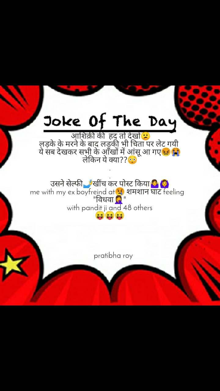 """Joke of the day  आशिक़ी की  हद तो देखो😕 लड़के के मरने के बाद लड़की भी चिता पर लेट गयी  ये सब देखकर सभी के आँखों में आंसू आ गए😖😭 लेकिन ये क्या??😳 . . उसने सेल्फी🤳खींच कर पोस्ट किया🤷🙆 me with my ex boyfreind at😢 शमशान घाट feeling    """"विधवा🤦"""" with pandit ji and 48 others 😝😝😝          pratibha roy"""
