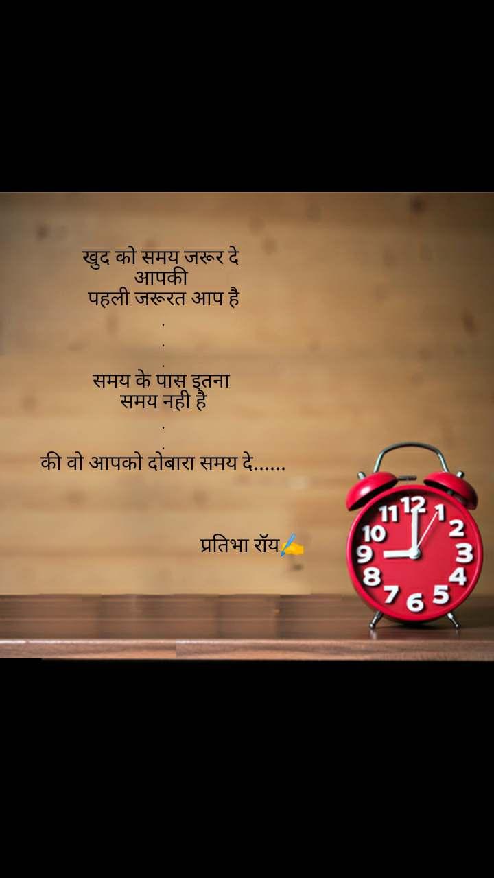 खुद को समय जरूर दे  आपकी  पहली जरूरत आप है . . . समय के पास इतना  समय नही है . . की वो आपको दोबारा समय दे......                                                                  प्रतिभा रॉय✍️