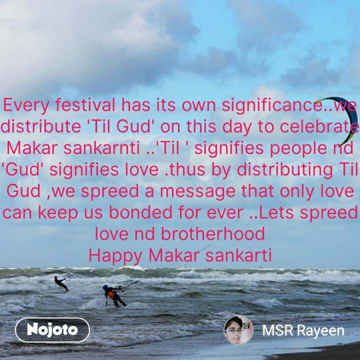Every festival has its own significance..we distribute 'Til Gud' on this day to celebrate Makar sankarnti ..'Til ' signifies people nd 'Gud' signifies love .thus by distributing Til Gud ,we spreed a message that only love can keep us bonded for ever ..Lets spreed love nd brotherhood Happy Makar sankarti #NojotoQuote