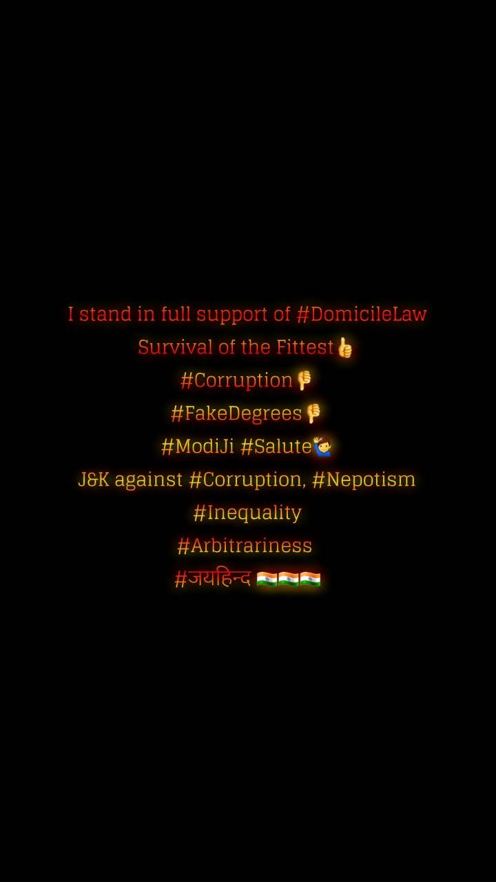 I stand in full support of #DomicileLaw Survival of the Fittest👍 #Corruption👎 #FakeDegrees👎 #ModiJi #Salute🙋‍♂️ J&K against #Corruption, #Nepotism #Inequality #Arbitrariness  #जयहिन्द 🇮🇳🇮🇳🇮🇳