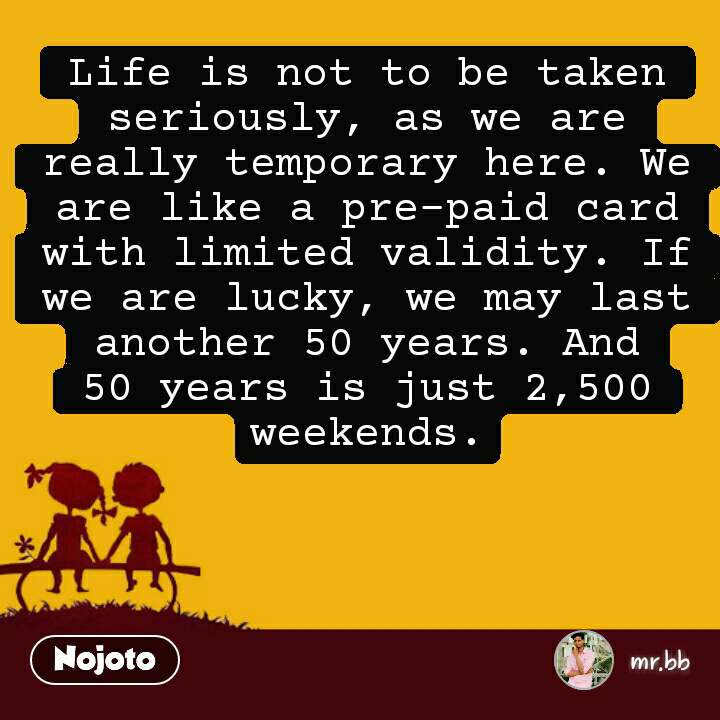 Life is not to be taken seriously, as we are really temporary here. We are like a pre-paid card with limited validity. If we are lucky, we may last another 50 years. And 50 years is just 2,500 weekends. #NojotoQuote