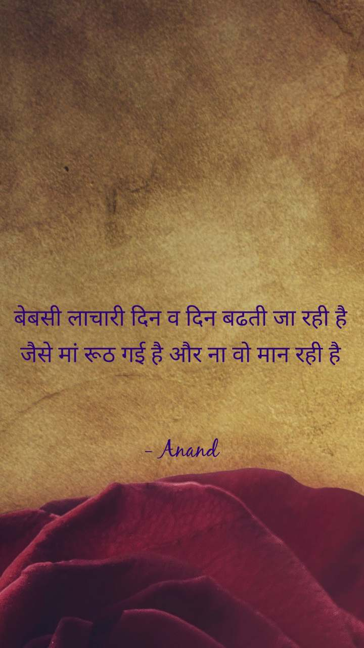 बेबसी लाचारी दिन व दिन बढती जा रही है जैसे मां रूठ गई है और ना वो मान रही है   - Anand