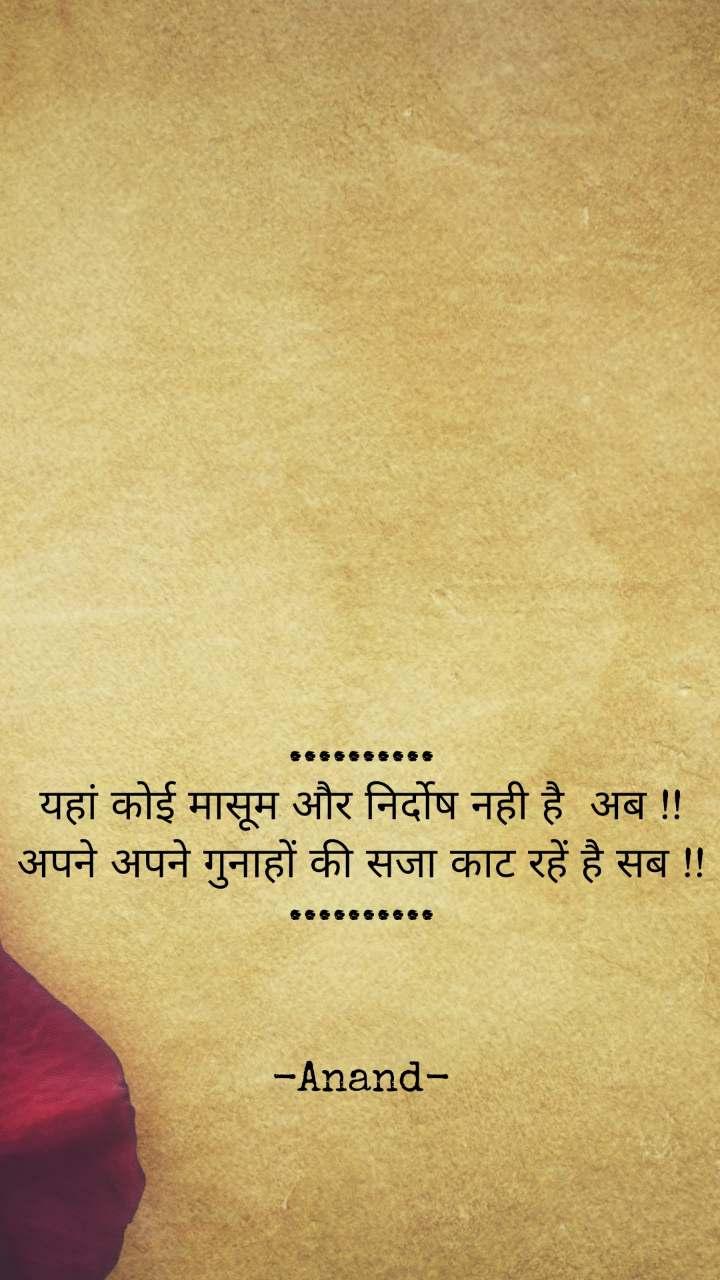 .......... यहां कोई मासूम और निर्दोष नही है  अब !!अपने अपने गुनाहों की सजा काट रहें है सब !! ..........    -Anand-