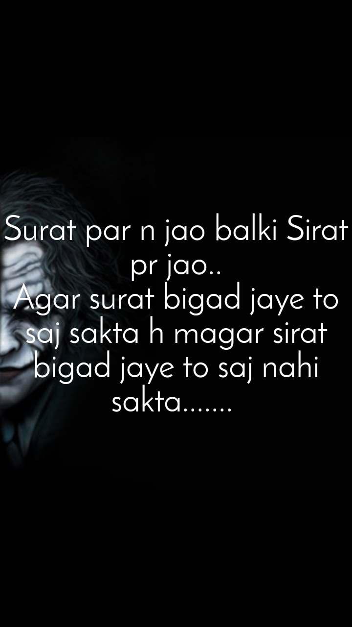 Shaitan Kehta Hai Ki Surat par n jao balki Sirat pr jao.. Agar surat bigad jaye to saj sakta h magar sirat bigad jaye to saj nahi sakta.......