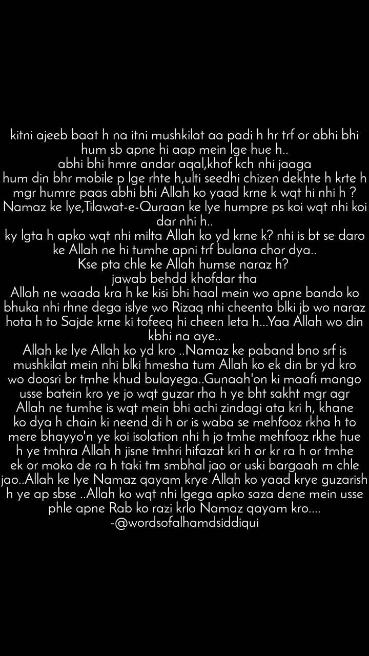 kitni ajeeb baat h na itni mushkilat aa padi h hr trf or abhi bhi hum sb apne hi aap mein lge hue h.. abhi bhi hmre andar aqal,khof kch nhi jaaga hum din bhr mobile p lge rhte h,ulti seedhi chizen dekhte h krte h mgr humre paas abhi bhi Allah ko yaad krne k wqt hi nhi h ? Namaz ke lye,Tilawat-e-Quraan ke lye humpre ps koi wqt nhi koi dar nhi h.. ky lgta h apko wqt nhi milta Allah ko yd krne k? nhi is bt se daro ke Allah ne hi tumhe apni trf bulana chor dya.. Kse pta chle ke Allah humse naraz h?  jawab behdd khofdar tha Allah ne waada kra h ke kisi bhi haal mein wo apne bando ko bhuka nhi rhne dega islye wo Rizaq nhi cheenta blki jb wo naraz hota h to Sajde krne ki tofeeq hi cheen leta h...Yaa Allah wo din kbhi na aye.. Allah ke lye Allah ko yd kro ..Namaz ke paband bno srf is mushkilat mein nhi blki hmesha tum Allah ko ek din br yd kro wo doosri br tmhe khud bulayega..Gunaah'on ki maafi mango usse batein kro ye jo wqt guzar rha h ye bht sakht mgr agr Allah ne tumhe is wqt mein bhi achi zindagi ata kri h, khane ko dya h chain ki neend di h or is waba se mehfooz rkha h to mere bhayyo'n ye koi isolation nhi h jo tmhe mehfooz rkhe hue h ye tmhra Allah h jisne tmhri hifazat kri h or kr ra h or tmhe ek or moka de ra h taki tm smbhal jao or uski bargaah m chle jao..Allah ke lye Namaz qayam krye Allah ko yaad krye guzarish h ye ap sbse ..Allah ko wqt nhi lgega apko saza dene mein usse phle apne Rab ko razi krlo Namaz qayam kro.... -@wordsofalhamdsiddiqui