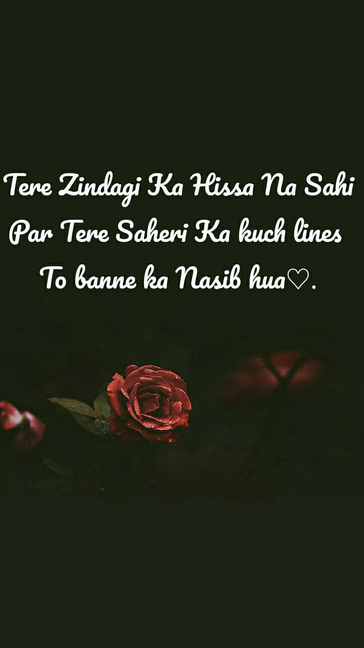 Tere Zindagi Ka Hissa Na Sahi Par Tere Saheri Ka kuch lines  To banne ka Nasib hua♡.