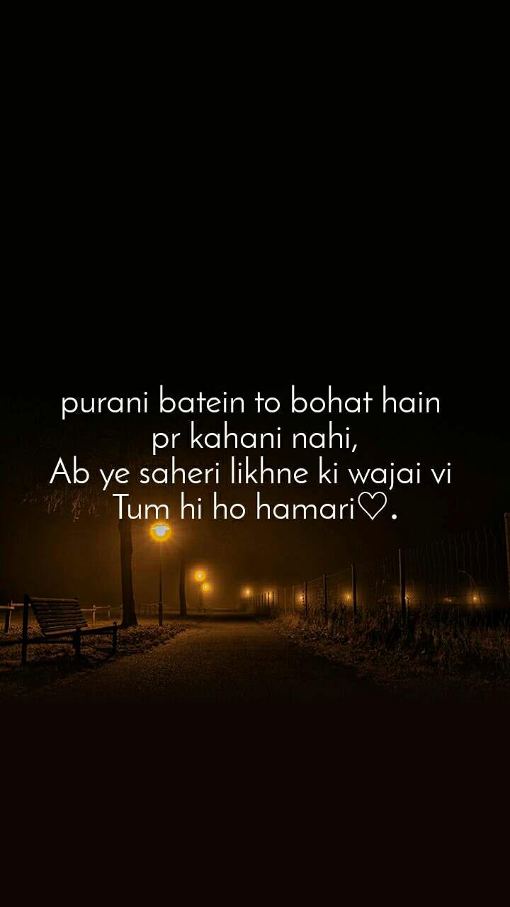 purani batein to bohat hain  pr kahani nahi, Ab ye saheri likhne ki wajai vi  Tum hi ho hamari♡.