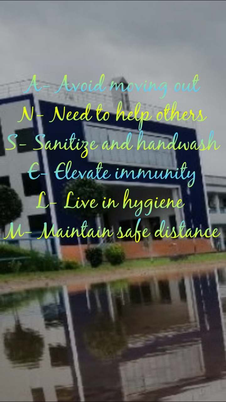 A- Avoid moving out N- Need to help others S- Sanitize and handwash E- Elevate immunity L- Live in hygiene  M- Maintain safe distance