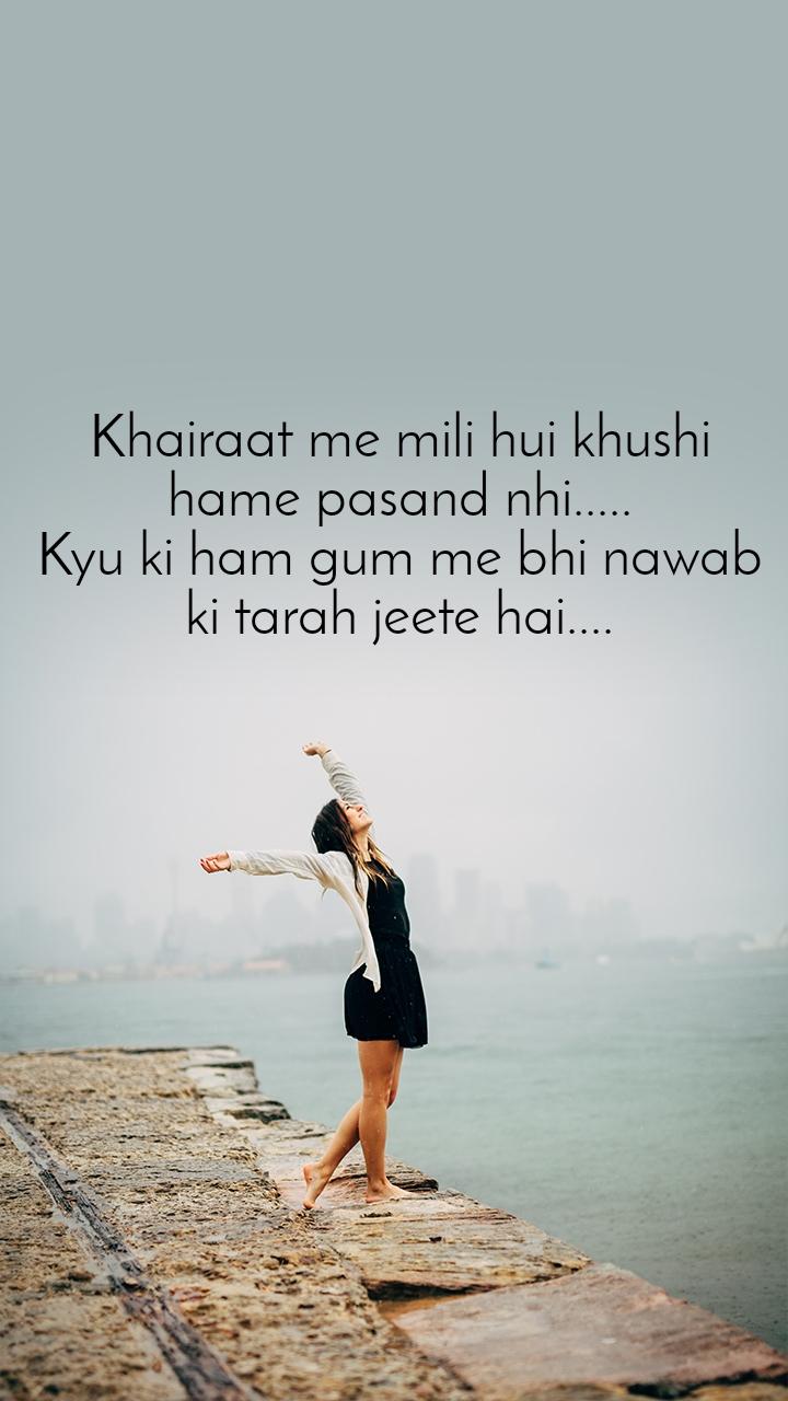 Khairaat me mili hui khushi hame pasand nhi..... Kyu ki ham gum me bhi nawab ki tarah jeete hai....