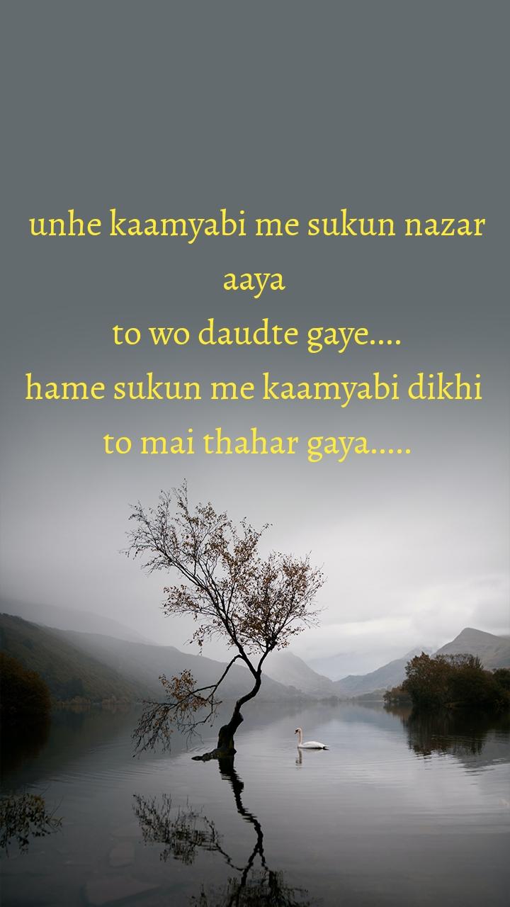 unhe kaamyabi me sukun nazar aaya  to wo daudte gaye.... hame sukun me kaamyabi dikhi  to mai thahar gaya.....