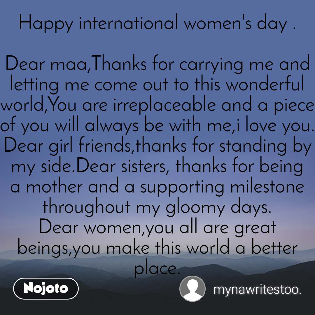 Happy international women's day .  Dear maa,Thanks for carrying me and letting me come out to this wonderful world,You are irreplaceable and a piece of you will always be with me,i love you. Dear girl friends,thanks for standing by my side.Dear sisters, thanks for being a mother and a supporting milestone throughout my gloomy days. Dear women,you all are great beings,you make this world a better place.