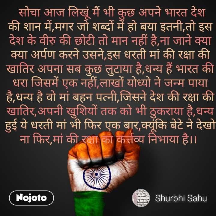 सोचा आज लिखूं मैं भी कुछ अपने भारत देश की शान में,मगर जो शब्दों में हो बया इतनी,तो इस देश के वीरु की छोटी तो मान नहीं है,ना जाने क्या क्या अर्पण करने उसने,इस धरती मां की रक्षा की खातिर अपना सब कुछ लुटाया है,धन्य हैं भारत की धरा जिसमें एक नहीं,लाखों योध्यो ने जन्म पाया है,धन्य है वो मां बहन पत्नी,जिसने देश की रक्षा की खातिर,अपनी खुशियों तक को भी ठुकराया है,धन्य हुई ये धरती मां भी फिर एक बार,क्यूंकि बेटे ने देखो ना फिर,मां की रक्षा का कर्त्तव्य निभाया है।।