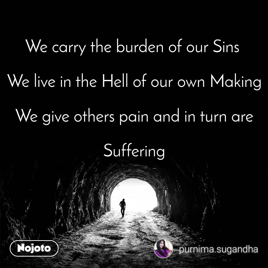 Tunnel We carry the burden of our Sins   We live in the Hell of our own Making  We give others pain and in turn are   Suffering