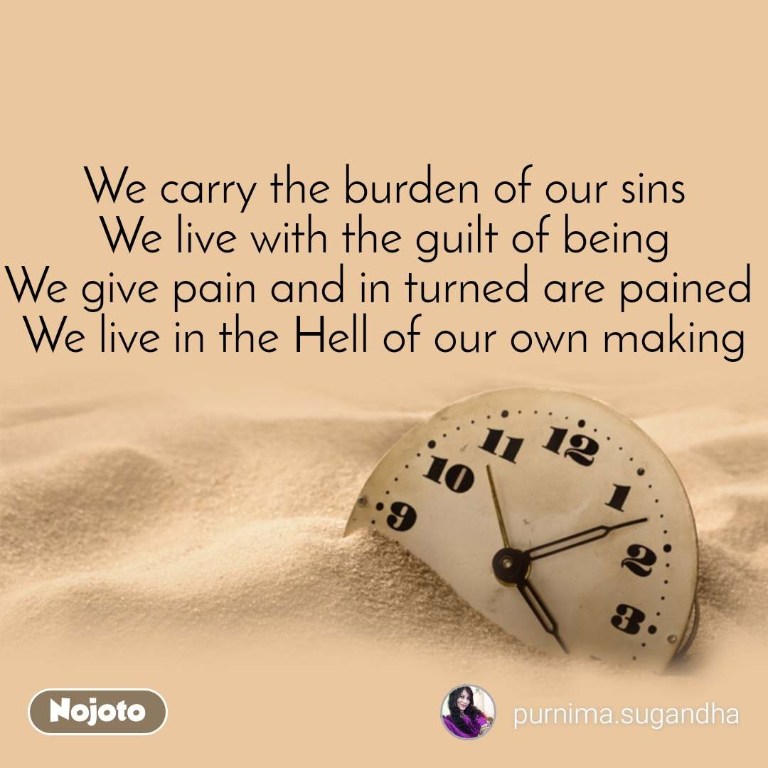 We carry the burden of our sins We live with the guilt of being We give pain and in turned are pained  We live in the Hell of our own making