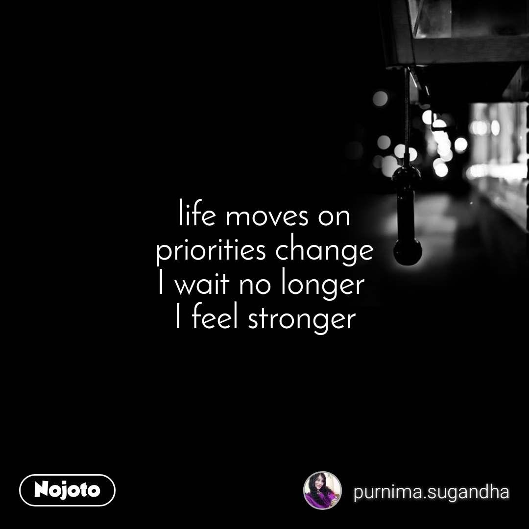 life moves on priorities change I wait no longer  I feel stronger