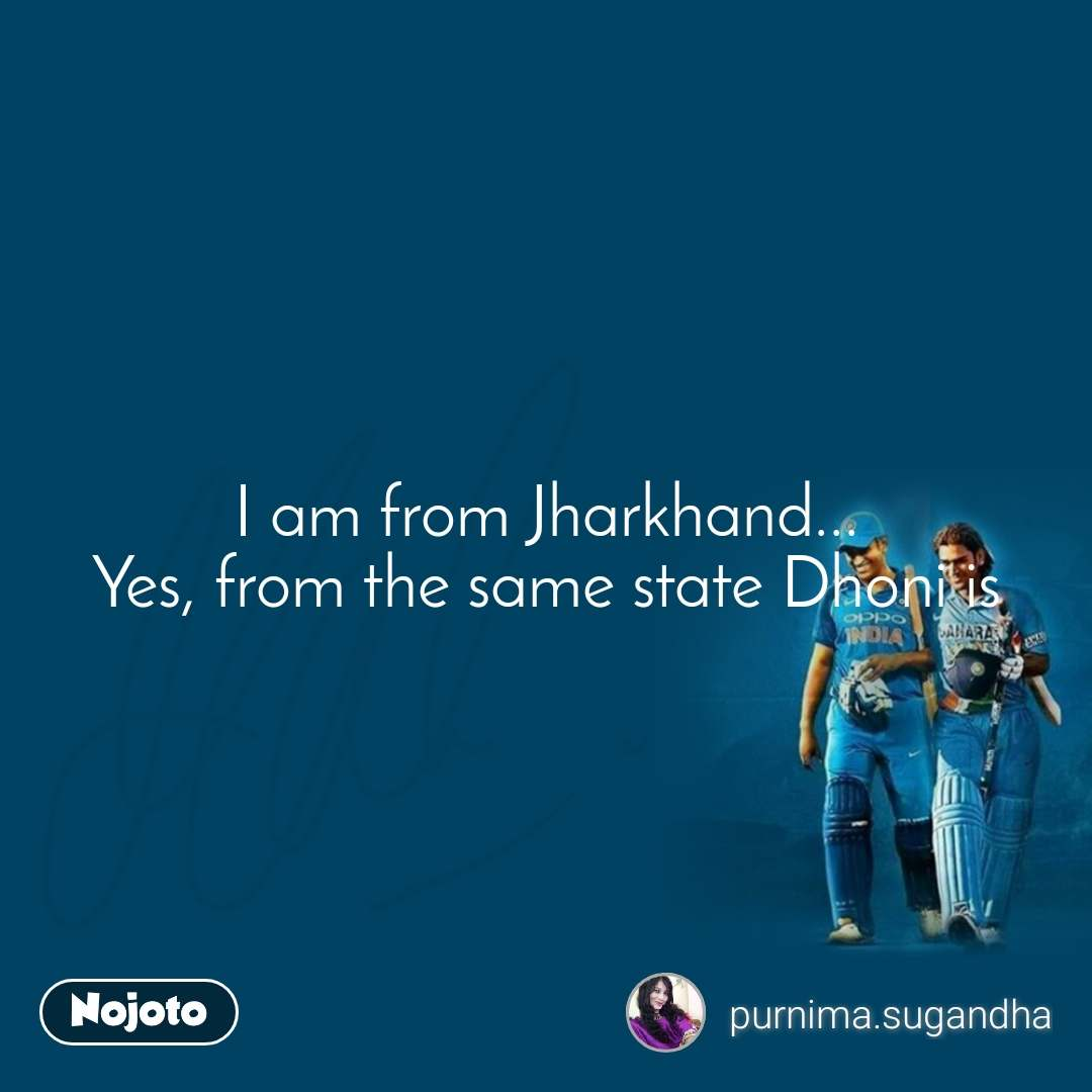Dhoni I am from Jharkhand... Yes, from the same state Dhoni is