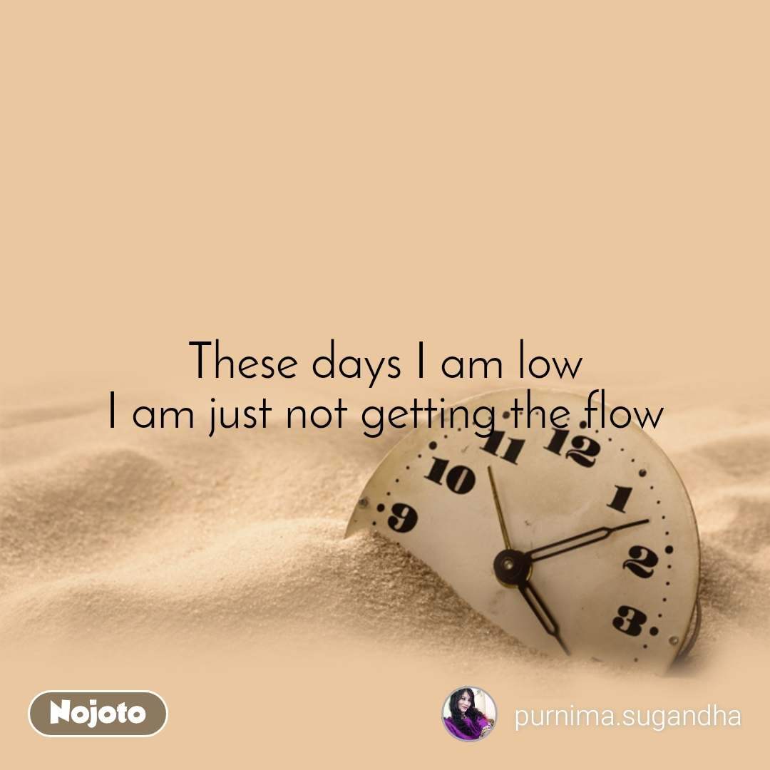 These days I am low I am just not getting the flow