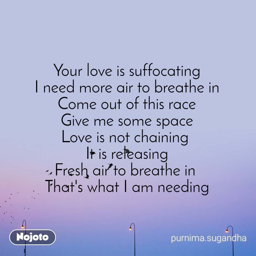 Your love is suffocating I need more air to breathe in Come out of this race Give me some space Love is not chaining  It is releasing Fresh air to breathe in  That's what I am needing