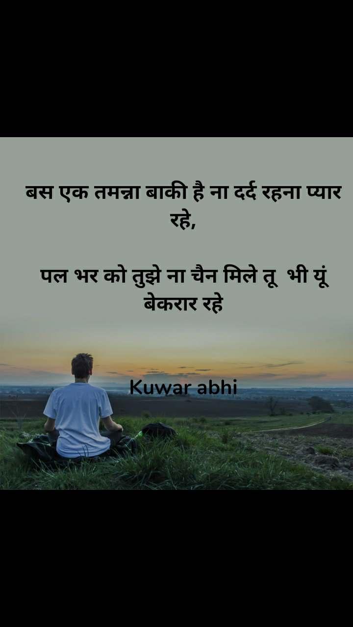 बस एक तमन्ना बाकी है ना दर्द रहना प्यार रहे,  पल भर को तुझे ना चैन मिले तू  भी यूं बेकरार रहे   Kuwar abhi