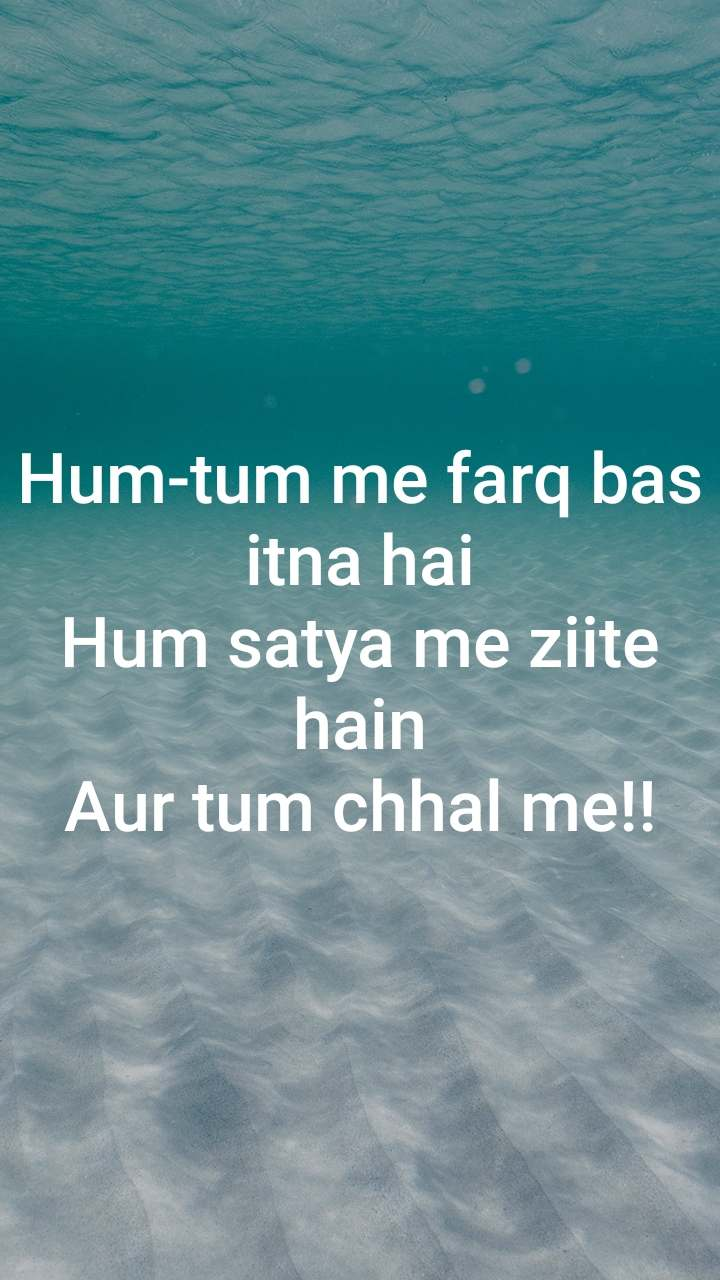 Hum-tum me farq bas itna hai Hum satya me ziite hain Aur tum chhal me!!