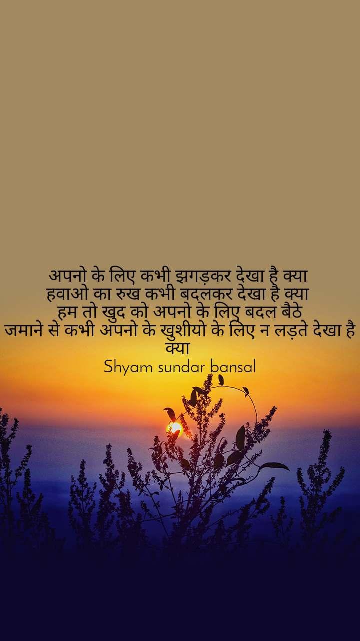 अपनो के लिए कभी झगड़कर देखा है क्या  हवाओ का रुख कभी बदलकर देखा है क्या  हम तो खुद को अपनो के लिए बदल बैठे जमाने से कभी अपनो के खुशीयो के लिए न लड़ते देखा है क्या  Shyam sundar bansal