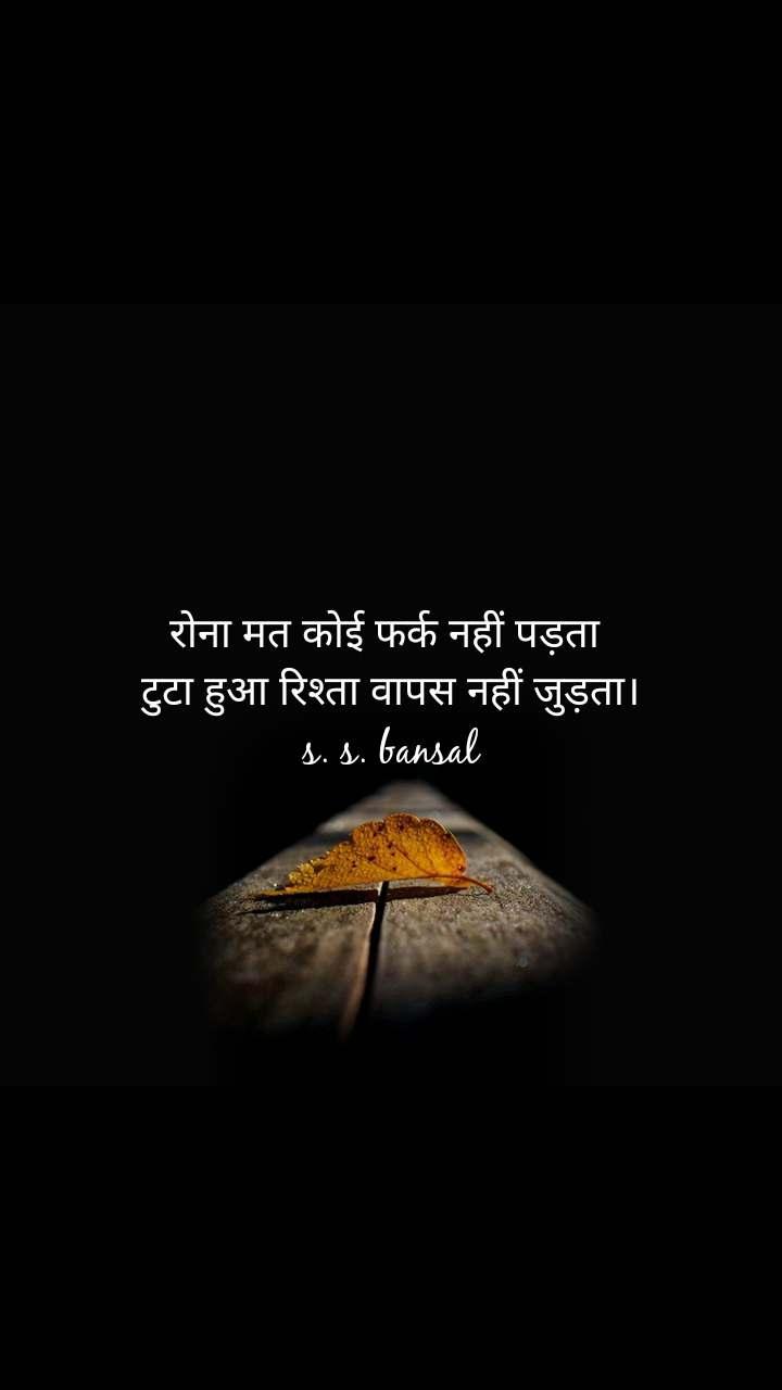 रोना मत कोई फर्क नहीं पड़ता  टुटा हुआ रिश्ता वापस नहीं जुड़ता। s. s. bansal