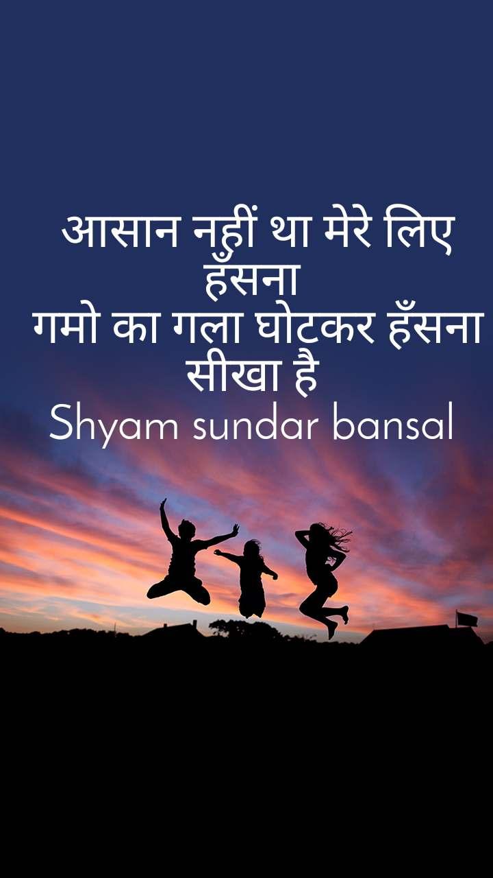 आसान नहीं था मेरे लिए हँसना  गमो का गला घोटकर हँसना सीखा है  Shyam sundar bansal